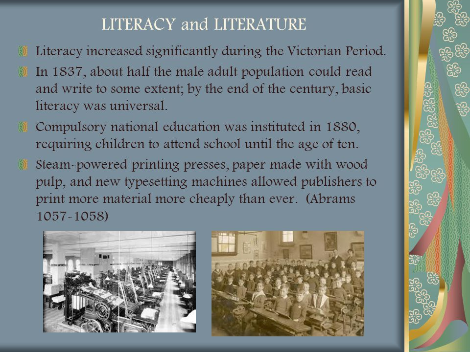 LITERACY and LITERATURE Literacy increased significantly during the Victorian Period. In 1837, about half the male adult population could read and wri