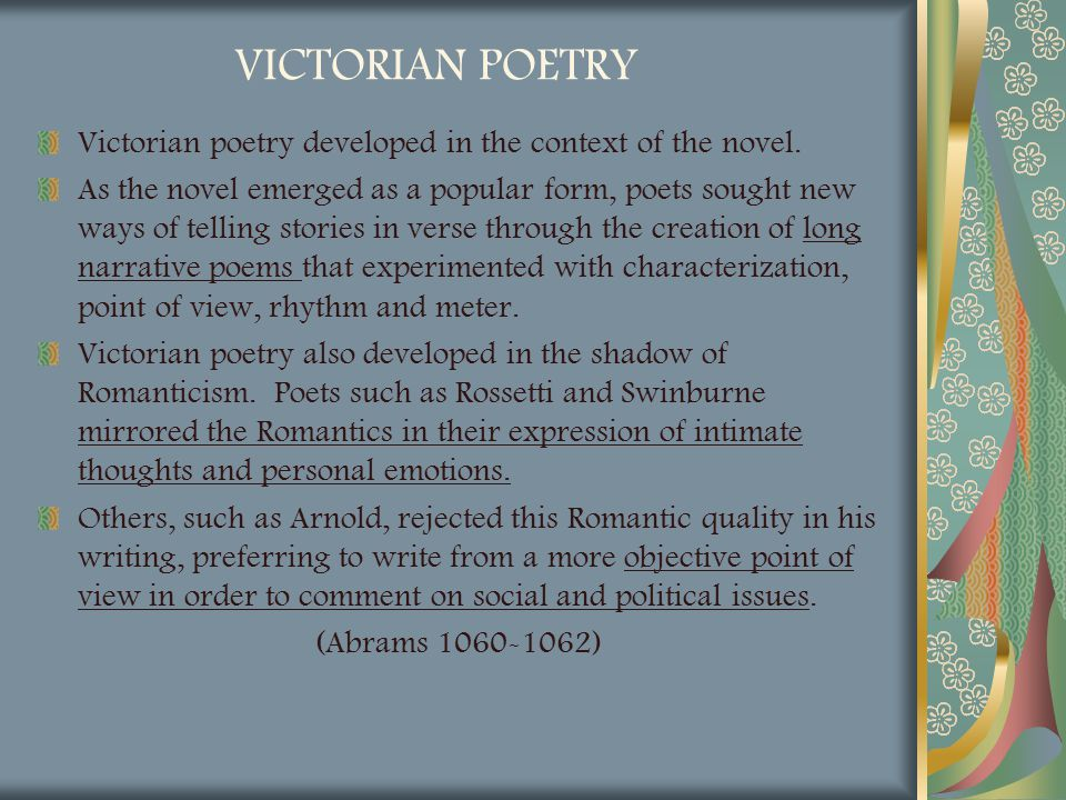 VICTORIAN POETRY Victorian poetry developed in the context of the novel. As the novel emerged as a popular form, poets sought new ways of telling stor