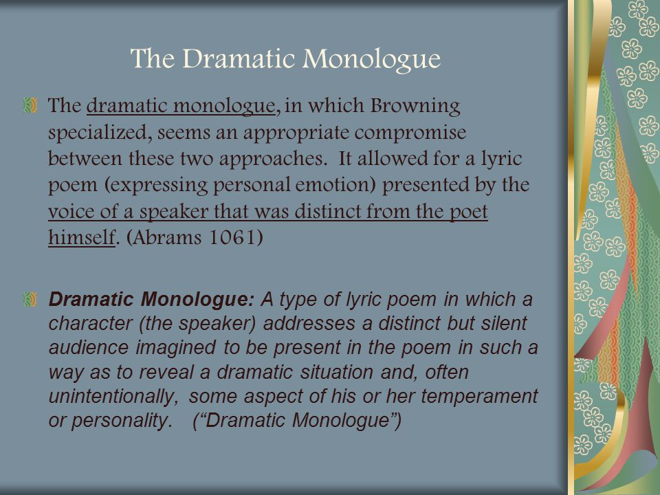 The Dramatic Monologue The dramatic monologue, in which Browning specialized, seems an appropriate compromise between these two approaches. It allowed