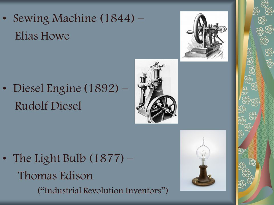 "Sewing Machine (1844) – Elias Howe Diesel Engine (1892) – Rudolf Diesel The Light Bulb (1877) – Thomas Edison (""Industrial Revolution Inventors"")"