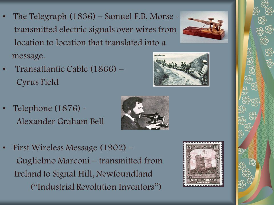 The Telegraph (1836) – Samuel F.B. Morse - transmitted electric signals over wires from location to location that translated into a message. Transatla