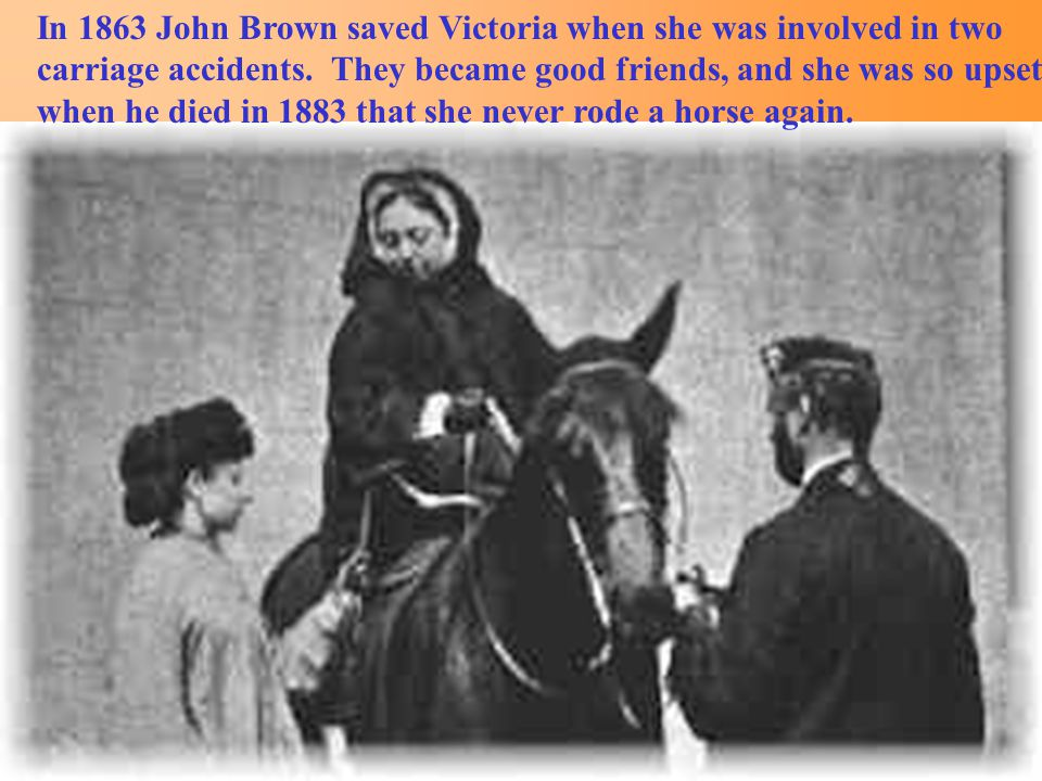 In 1863 John Brown saved Victoria when she was involved in two carriage accidents.