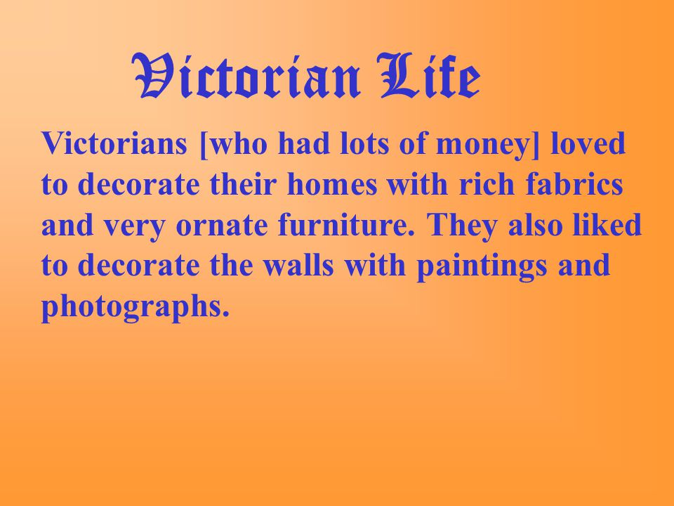 Victorian Life Victorians [who had lots of money] loved to decorate their homes with rich fabrics and very ornate furniture.