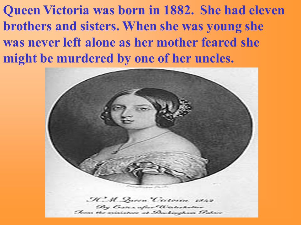 Queen Victoria was born in 1882.She had eleven brothers and sisters.