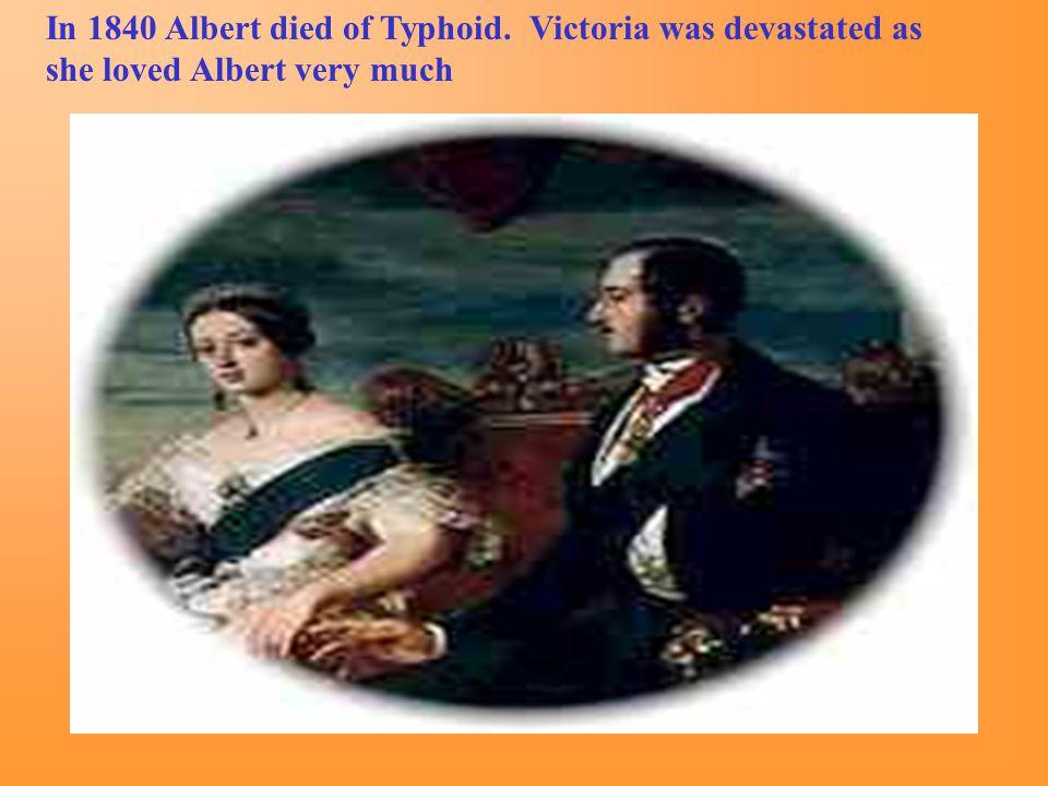 In 1840 Albert died of Typhoid. Victoria was devastated as she loved Albert very much