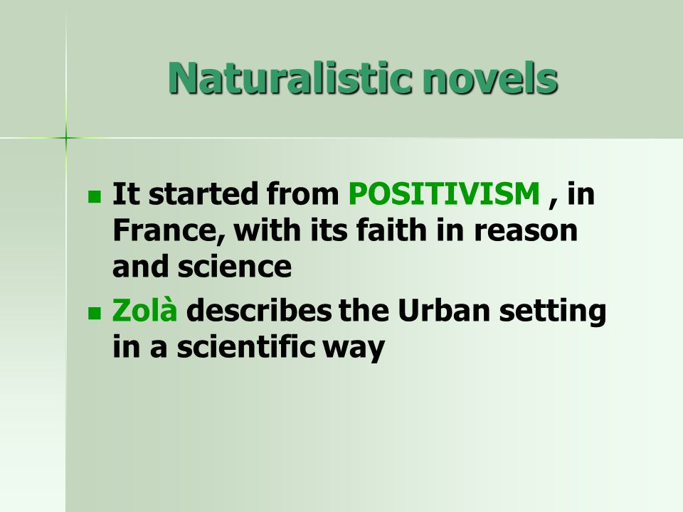 Naturalistic novels It started from POSITIVISM, in France, with its faith in reason and science Zolà describes the Urban setting in a scientific way