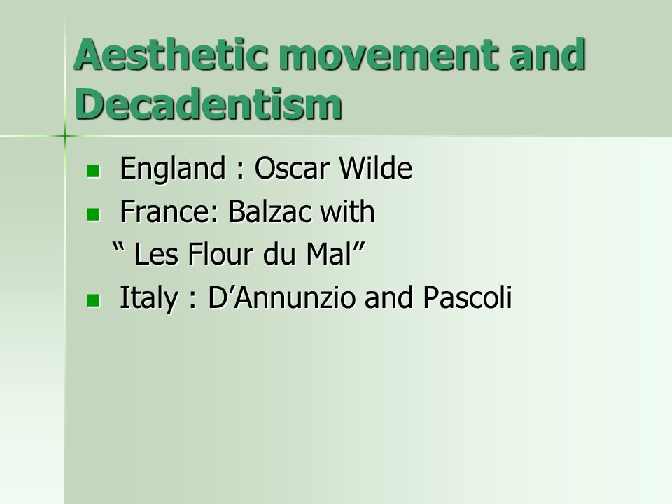 Aesthetic movement and Decadentism England : Oscar Wilde England : Oscar Wilde France: Balzac with France: Balzac with Les Flour du Mal Les Flour du Mal Italy : D'Annunzio and Pascoli Italy : D'Annunzio and Pascoli