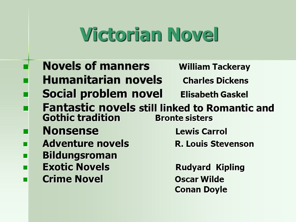 Victorian Novel Novels of manners William Tackeray Charles Dickens Humanitarian novels Charles Dickens Social problem novel Social problem novel Elisabeth Gaskel Fantastic novels still linked to Romantic and Gothic tradition Bronte sisters Fantastic novels still linked to Romantic and Gothic tradition Bronte sisters Nonsense Lewis Carrol Nonsense Lewis Carrol Adventure novels R.