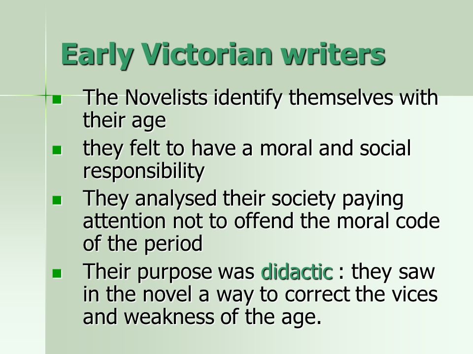 Early Victorian writers The Novelists identify themselves with their age The Novelists identify themselves with their age they felt to have a moral and social responsibility they felt to have a moral and social responsibility They analysed their society paying attention not to offend the moral code of the period They analysed their society paying attention not to offend the moral code of the period Their purpose was didactic : they saw in the novel a way to correct the vices and weakness of the age.