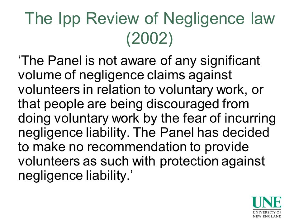 The Ipp Review of Negligence law (2002) 'The Panel is not aware of any significant volume of negligence claims against volunteers in relation to voluntary work, or that people are being discouraged from doing voluntary work by the fear of incurring negligence liability.