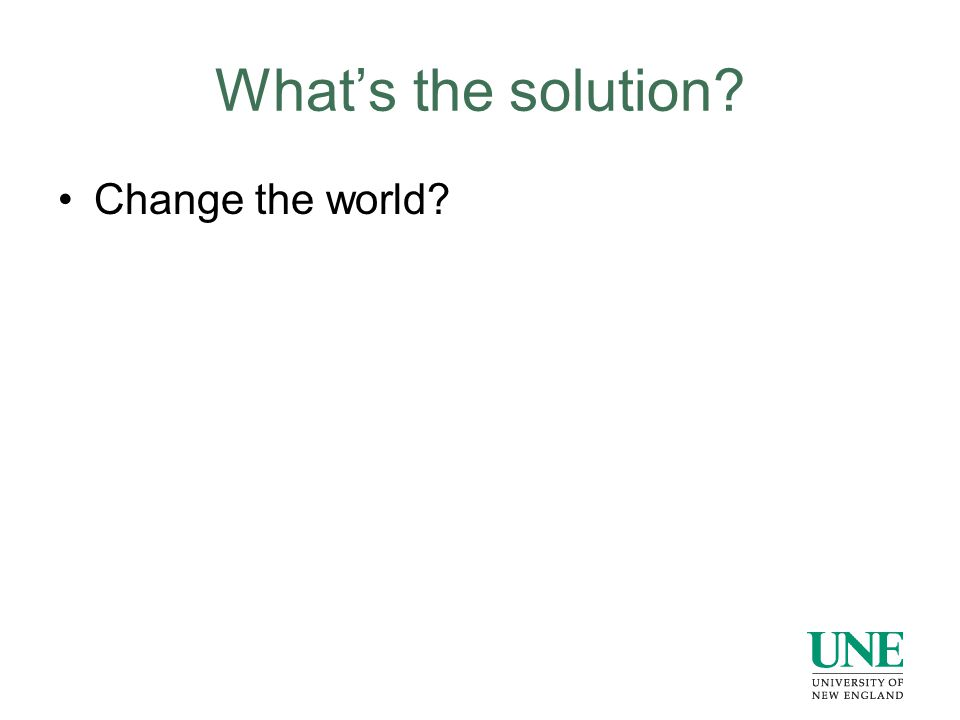What's the solution? Change the world?