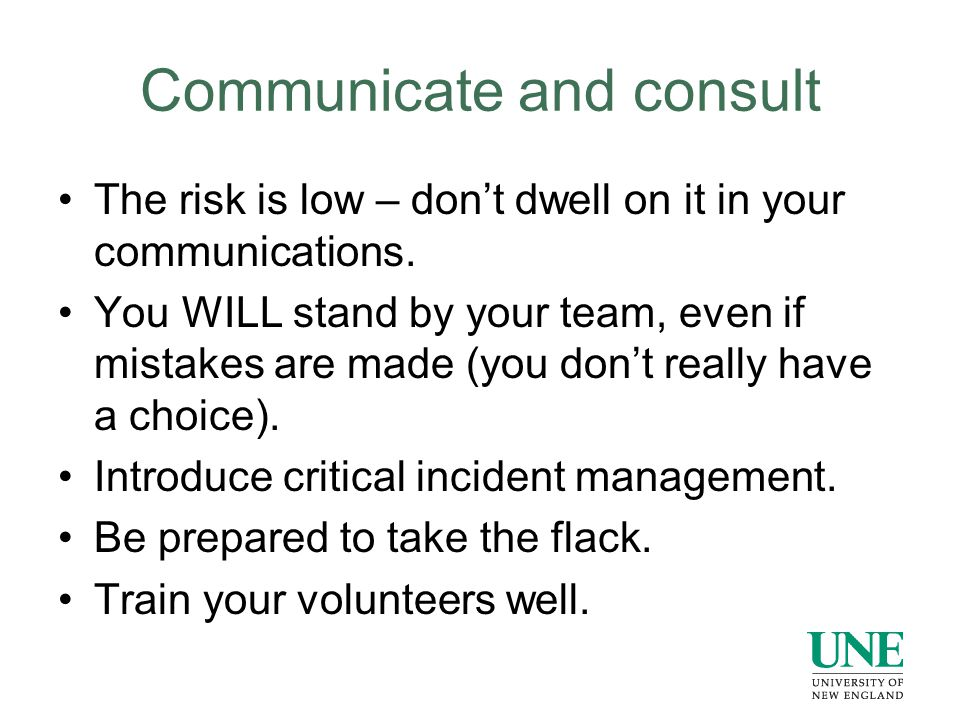 Communicate and consult The risk is low – don't dwell on it in your communications.