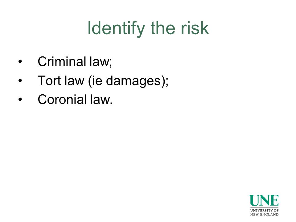 Identify the risk Criminal law; Tort law (ie damages); Coronial law.