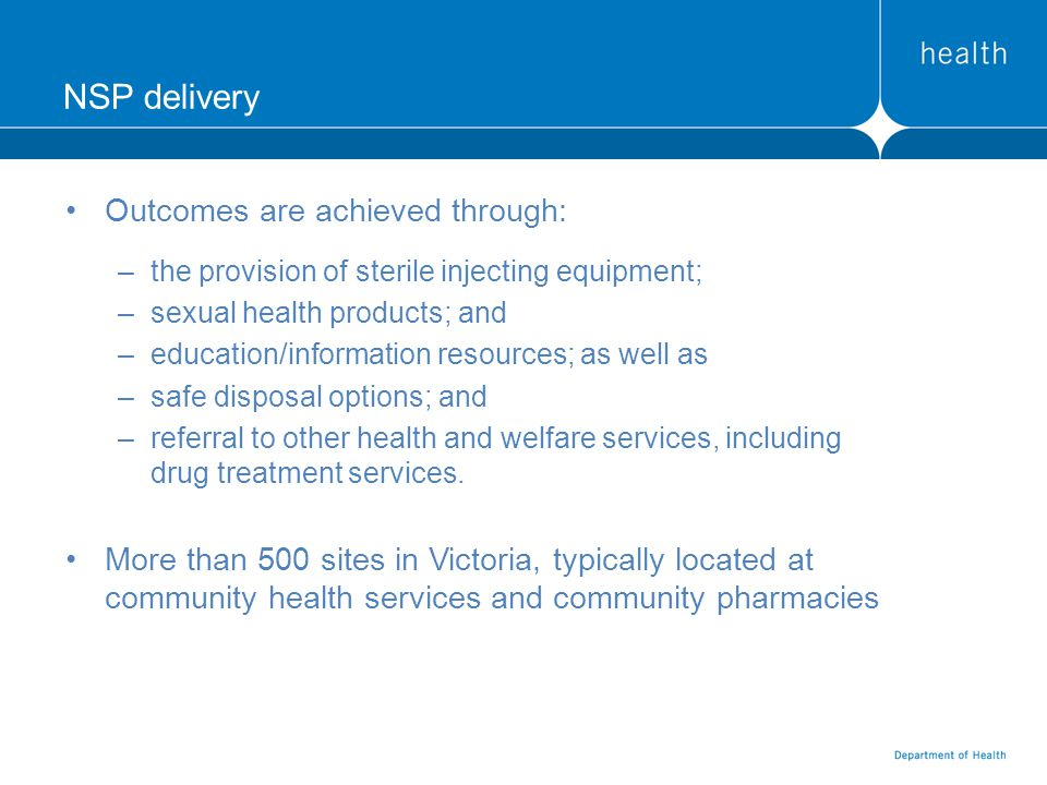 NSP delivery Outcomes are achieved through: –the provision of sterile injecting equipment; –sexual health products; and –education/information resources; as well as –safe disposal options; and –referral to other health and welfare services, including drug treatment services.