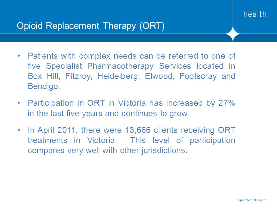 Opioid Replacement Therapy (ORT) Patients with complex needs can be referred to one of five Specialist Pharmacotherapy Services located in Box Hill, Fitzroy, Heidelberg, Elwood, Footscray and Bendigo.