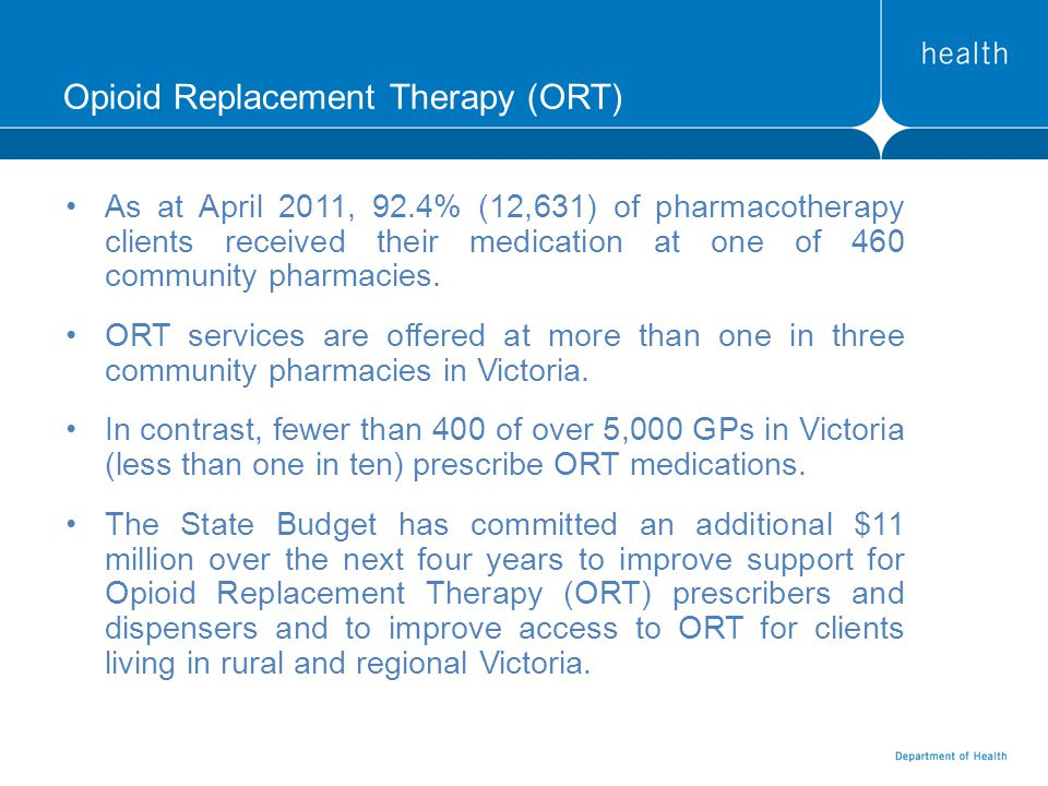 Opioid Replacement Therapy (ORT) As at April 2011, 92.4% (12,631) of pharmacotherapy clients received their medication at one of 460 community pharmacies.