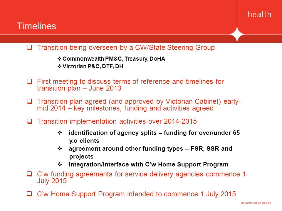 Timelines  Transition being overseen by a CW/State Steering Group  Commonwealth PM&C, Treasury, DoHA  Victorian P&C, DTF, DH  First meeting to dis