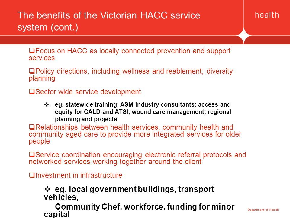 The benefits of the Victorian HACC service system (cont.)  Focus on HACC as locally connected prevention and support services  Policy directions, in