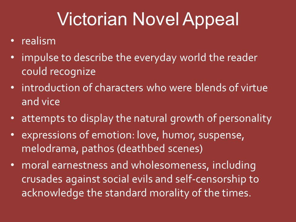Victorian Novel Appeal realism impulse to describe the everyday world the reader could recognize introduction of characters who were blends of virtue and vice attempts to display the natural growth of personality expressions of emotion: love, humor, suspense, melodrama, pathos (deathbed scenes) moral earnestness and wholesomeness, including crusades against social evils and self-censorship to acknowledge the standard morality of the times.