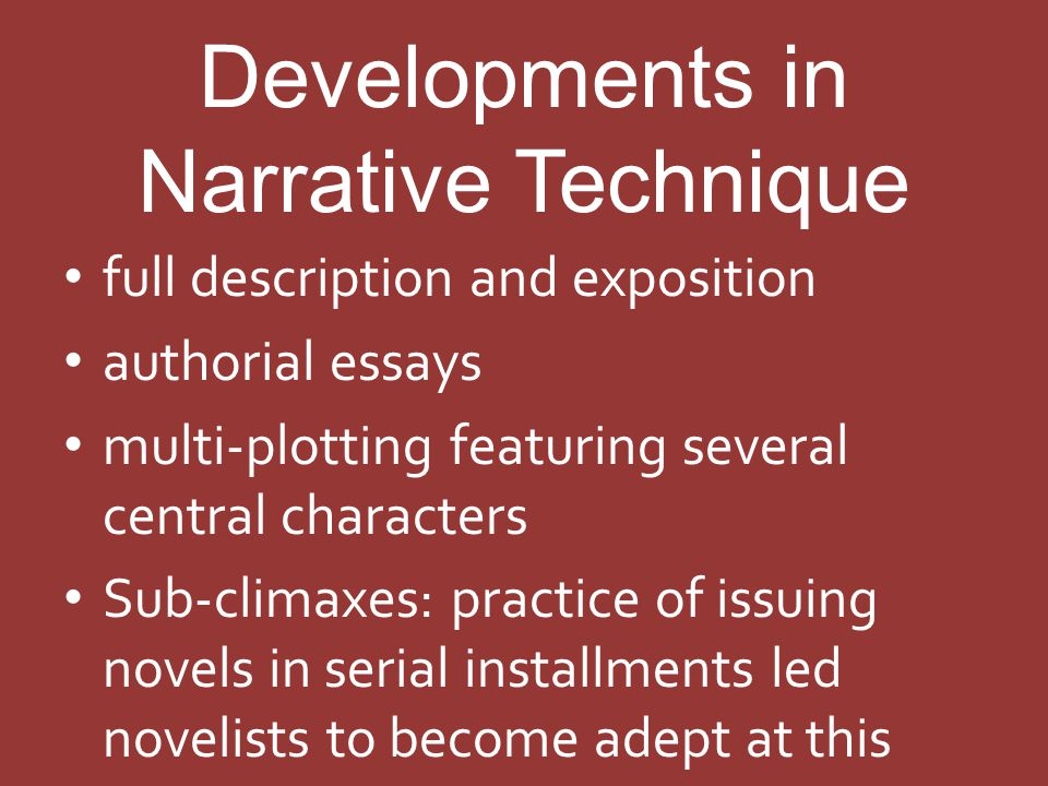 Developments in Narrative Technique full description and exposition authorial essays multi-plotting featuring several central characters Sub-climaxes: practice of issuing novels in serial installments led novelists to become adept at this