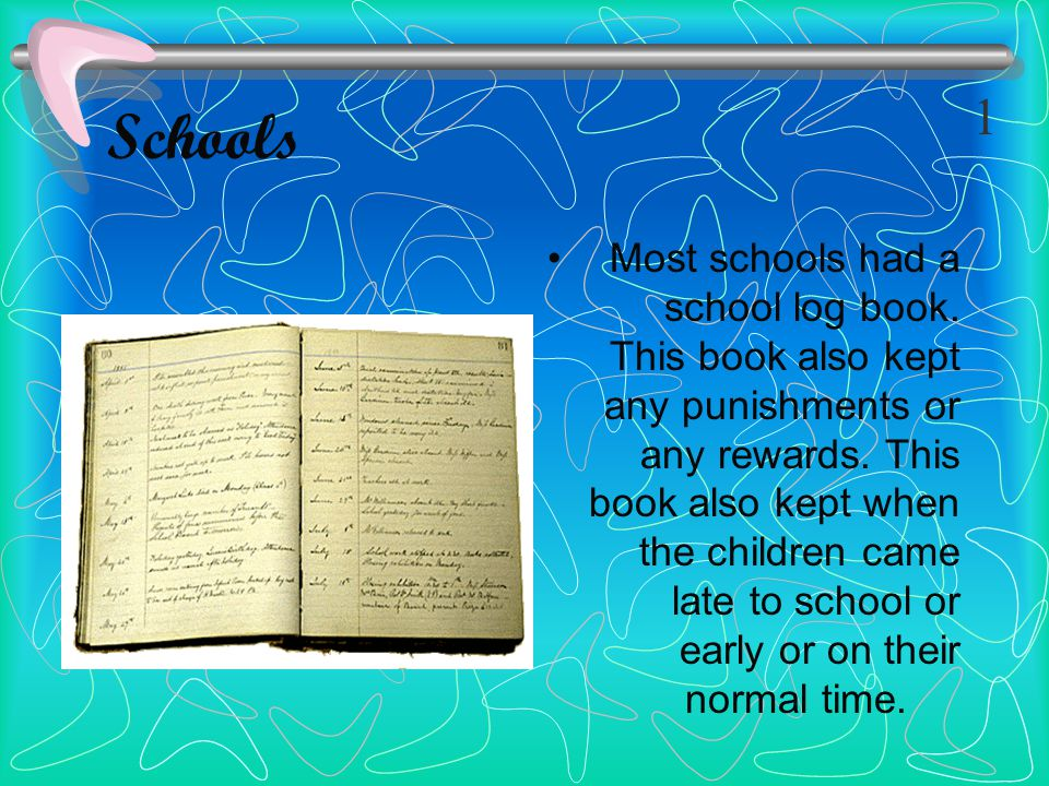 Schools Most schools had a school log book. This book also kept any punishments or any rewards. This book also kept when the children came late to sch