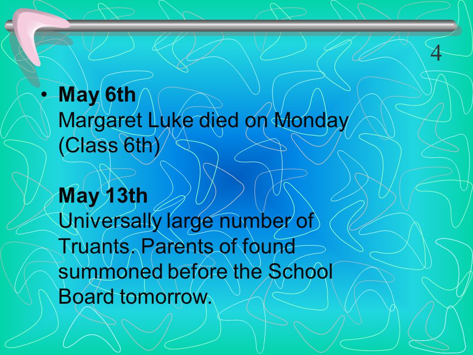 May 6th Margaret Luke died on Monday (Class 6th) May 13th Universally large number of Truants. Parents of found summoned before the School Board tomor