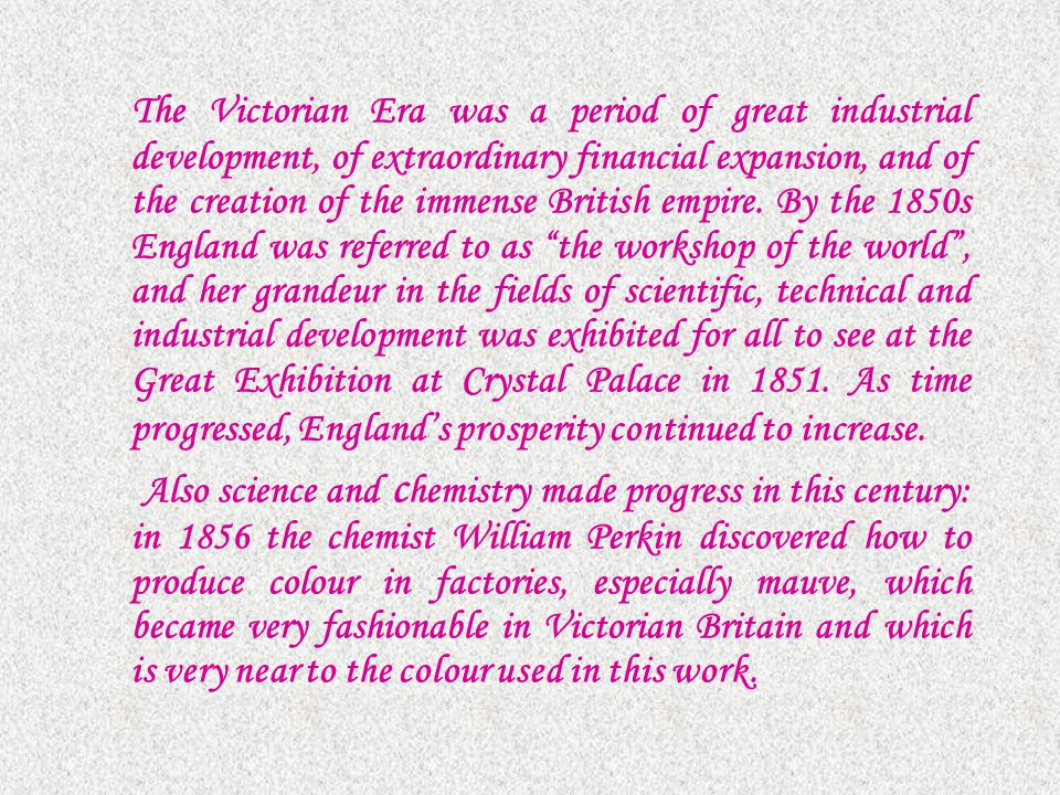 The Victorian Era was a period of great industrial development, of extraordinary financial expansion, and of the creation of the immense British empir