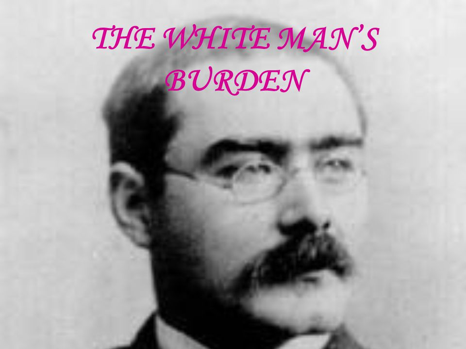 THE WHITE MAN'S BURDEN BY RUDYARD KIPLING Take up the White Man's burden, Send forth the best ye breed, Go bind your sons to exile To serve your captive's need; To wait in heavy harness On fluttered folk and wild- Your new-caught, sullen peoples, Half devil and half child.