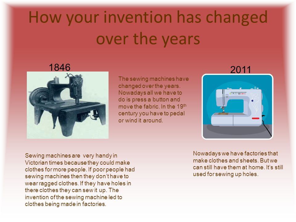 How your invention has changed over the years 2011 1846 Sewing machines are very handy in Victorian times because they could make clothes for more people.
