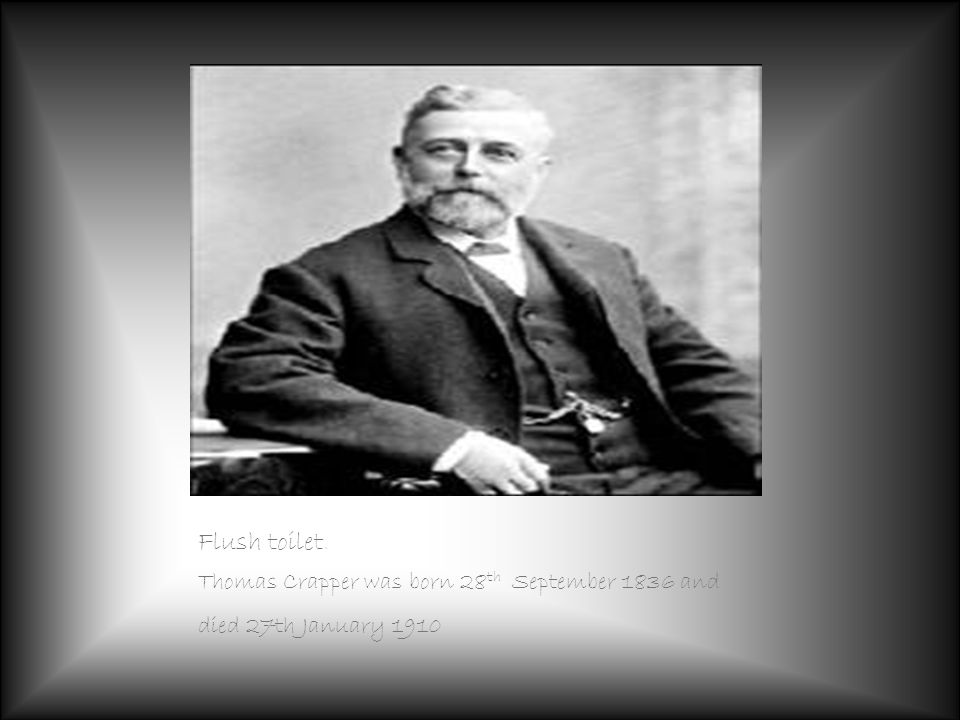 Flush toilet. Thomas Crapper was born 28 th September 1836 and died 27th January 1910
