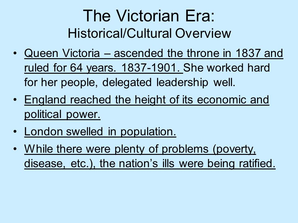 The Victorian Era: Historical/Cultural Overview Queen Victoria – ascended the throne in 1837 and ruled for 64 years. 1837-1901. She worked hard for he