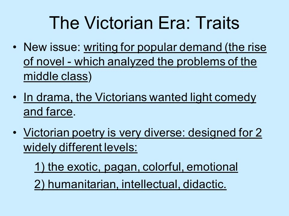 The Victorian Era: Traits New issue: writing for popular demand (the rise of novel - which analyzed the problems of the middle class) In drama, the Vi
