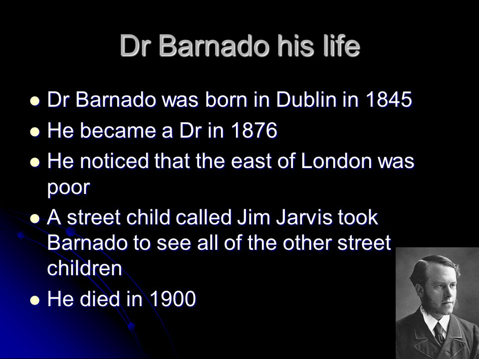 Dr Barnado his life Dr Barnado was born in Dublin in 1845 Dr Barnado was born in Dublin in 1845 He became a Dr in 1876 He became a Dr in 1876 He noticed that the east of London was poor He noticed that the east of London was poor A street child called Jim Jarvis took Barnado to see all of the other street children A street child called Jim Jarvis took Barnado to see all of the other street children He died in 1900 He died in 1900