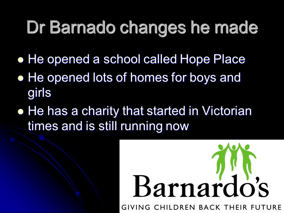 Dr Barnado changes he made He opened a school called Hope Place He opened a school called Hope Place He opened lots of homes for boys and girls He opened lots of homes for boys and girls He has a charity that started in Victorian times and is still running now He has a charity that started in Victorian times and is still running now
