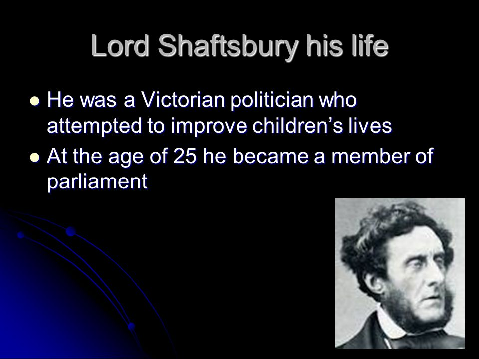 Lord Shaftsbury his life He was a Victorian politician who attempted to improve children's lives He was a Victorian politician who attempted to improve children's lives At the age of 25 he became a member of parliament At the age of 25 he became a member of parliament