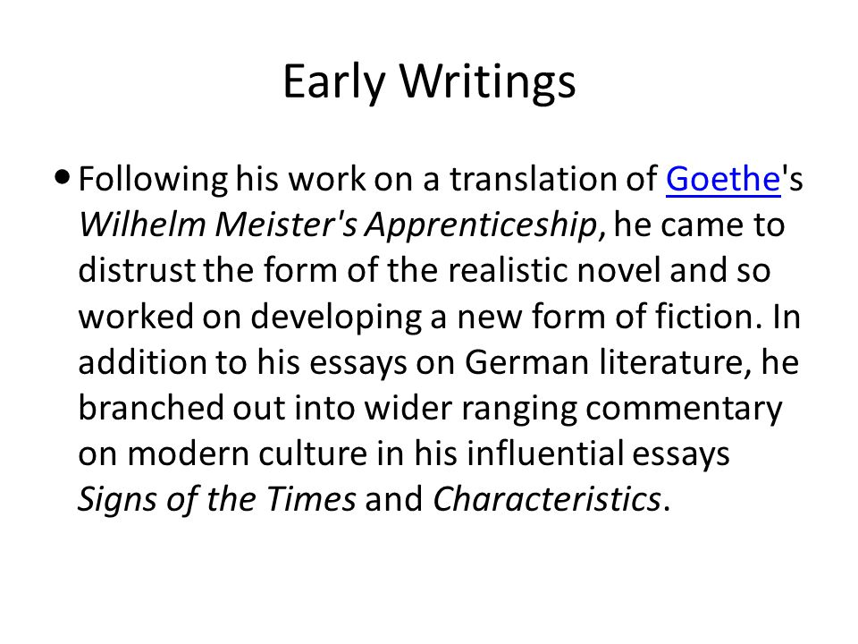 Early Writings Following his work on a translation of Goethe s Wilhelm Meister s Apprenticeship, he came to distrust the form of the realistic novel and so worked on developing a new form of fiction.