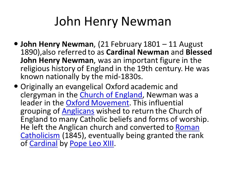 John Henry Newman John Henry Newman, (21 February 1801 – 11 August 1890),also referred to as Cardinal Newman and Blessed John Henry Newman, was an important figure in the religious history of England in the 19th century.