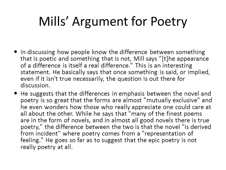 Mills' Argument for Poetry In discussing how people know the difference between something that is poetic and something that is not, Mill says [t]he appearance of a difference is itself a real difference. This is an interesting statement.
