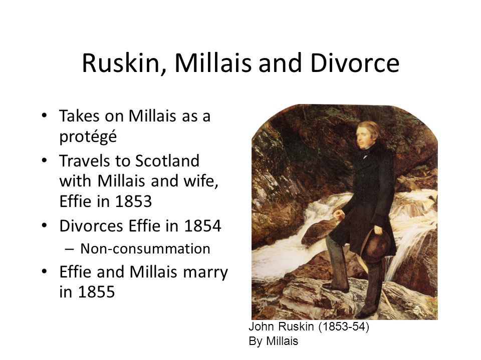 Ruskin, Millais and Divorce Takes on Millais as a protégé Travels to Scotland with Millais and wife, Effie in 1853 Divorces Effie in 1854 – Non-consummation Effie and Millais marry in 1855 John Ruskin (1853-54) By Millais