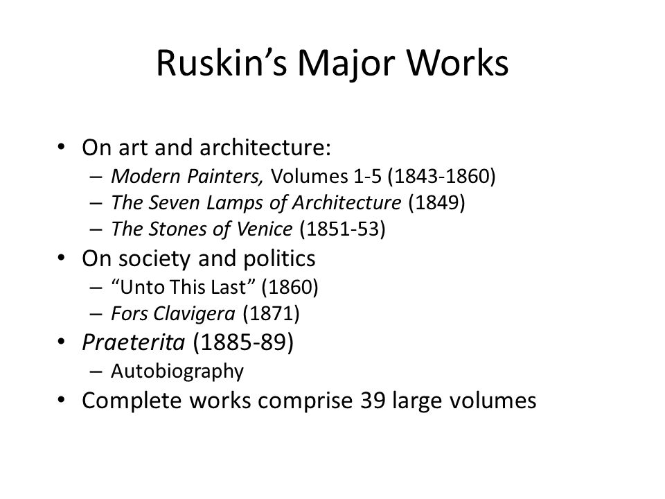 Ruskin's Major Works On art and architecture: – Modern Painters, Volumes 1-5 (1843-1860) – The Seven Lamps of Architecture (1849) – The Stones of Venice (1851-53) On society and politics – Unto This Last (1860) – Fors Clavigera (1871) Praeterita (1885-89) – Autobiography Complete works comprise 39 large volumes