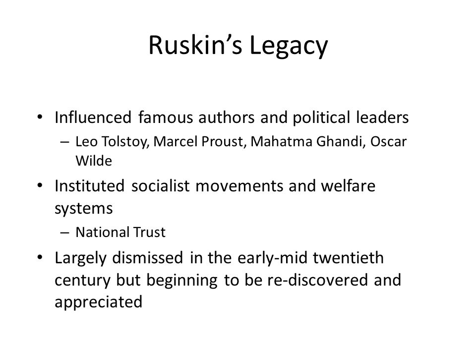 Ruskin's Legacy Influenced famous authors and political leaders – Leo Tolstoy, Marcel Proust, Mahatma Ghandi, Oscar Wilde Instituted socialist movements and welfare systems – National Trust Largely dismissed in the early-mid twentieth century but beginning to be re-discovered and appreciated