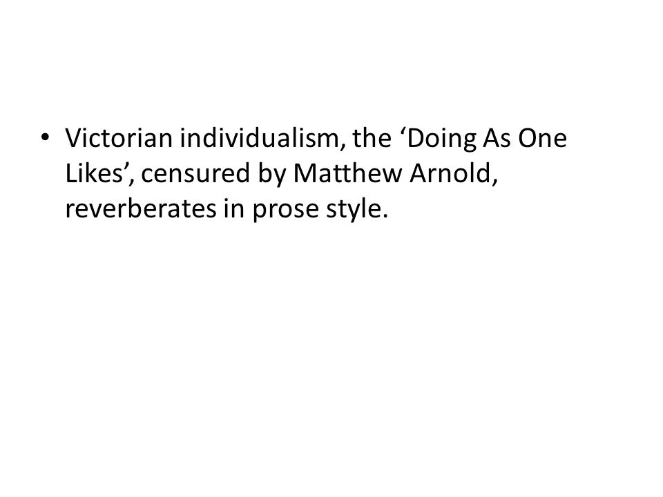 Victorian individualism, the 'Doing As One Likes', censured by Matthew Arnold, reverberates in prose style.