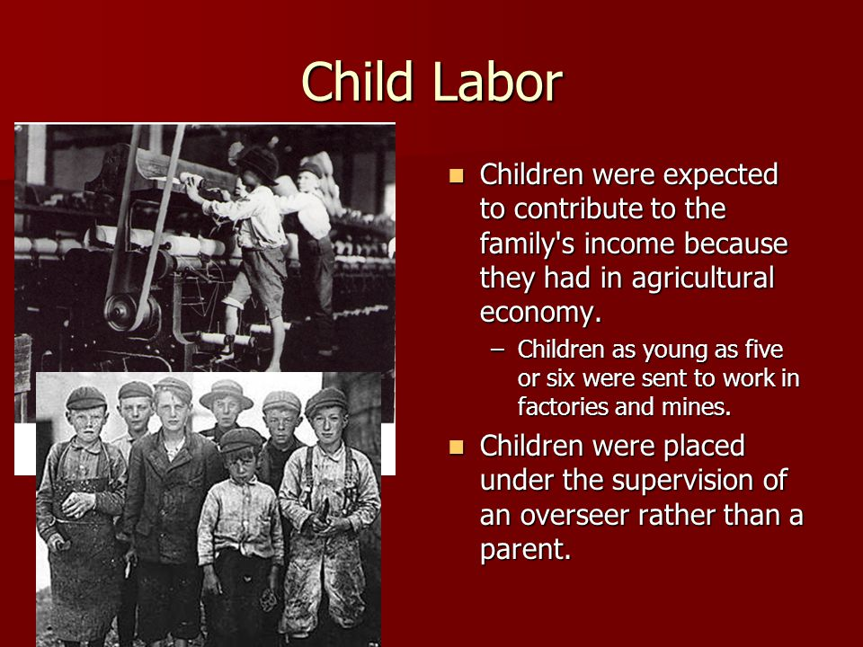 Child Labor Children were expected to contribute to the family's income because they had in agricultural economy. Children were expected to contribute