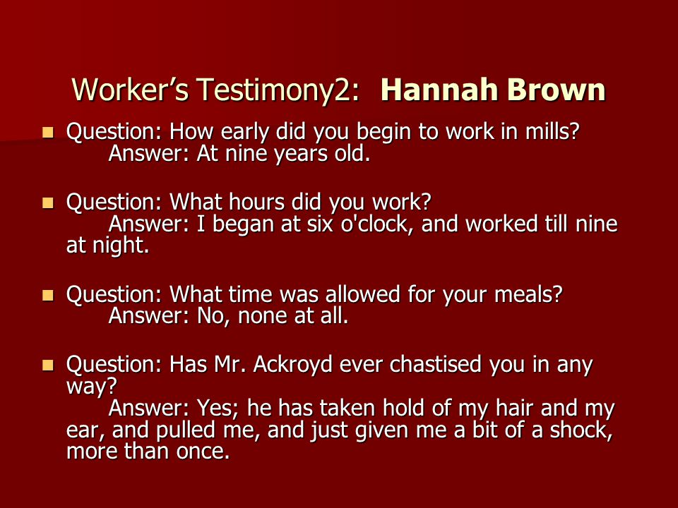 Worker's Testimony2: Hannah Brown Question: How early did you begin to work in mills? Answer: At nine years old. Question: How early did you begin to