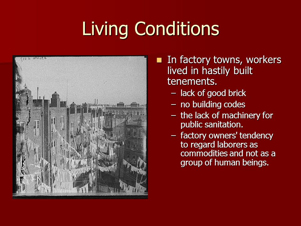 Living Conditions In factory towns, workers lived in hastily built tenements. In factory towns, workers lived in hastily built tenements. –lack of goo