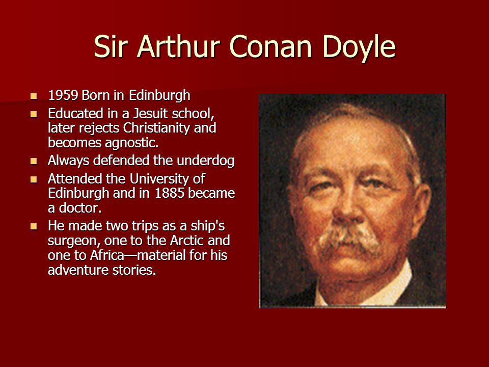 Sir Arthur Conan Doyle 1959 Born in Edinburgh 1959 Born in Edinburgh Educated in a Jesuit school, later rejects Christianity and becomes agnostic. Edu