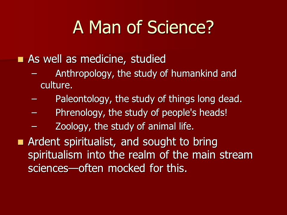 A Man of Science? As well as medicine, studied As well as medicine, studied – Anthropology, the study of humankind and culture. – Paleontology, the st