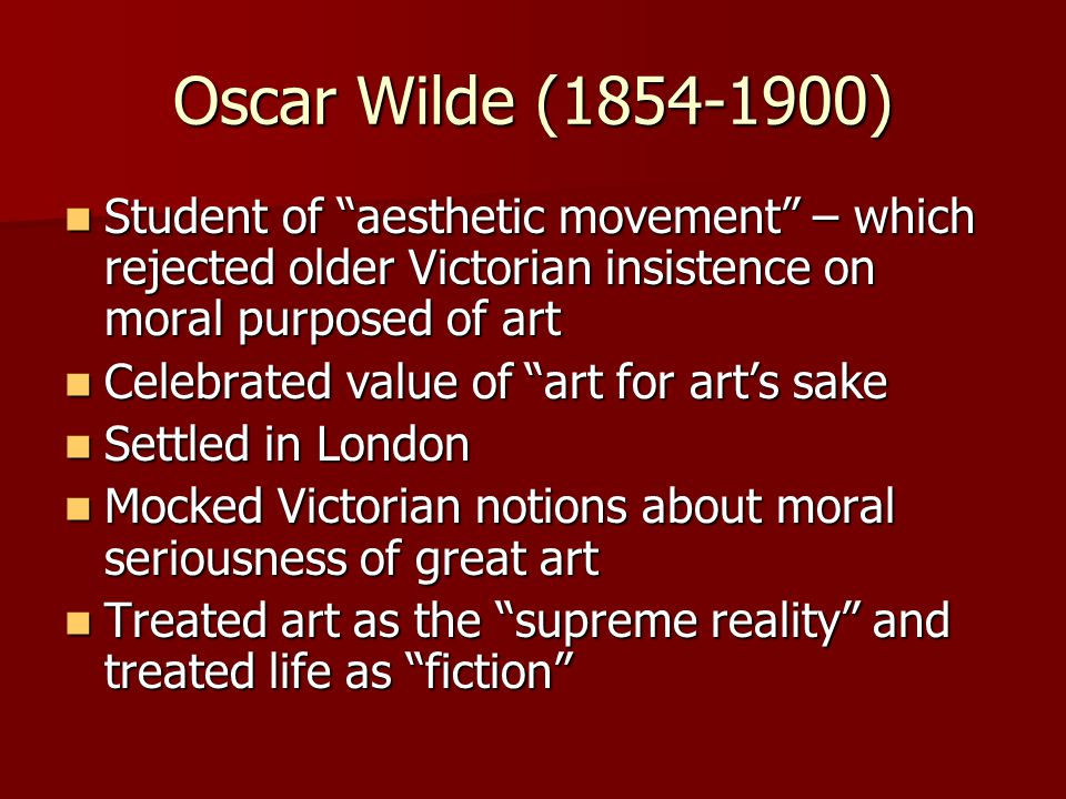 """Oscar Wilde (1854-1900) Student of """"aesthetic movement"""" – which rejected older Victorian insistence on moral purposed of art Student of """"aesthetic mov"""