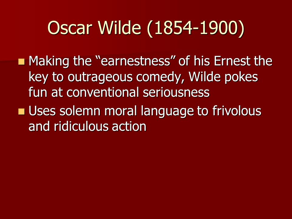 """Oscar Wilde (1854-1900) Making the """"earnestness"""" of his Ernest the key to outrageous comedy, Wilde pokes fun at conventional seriousness Making the """"e"""