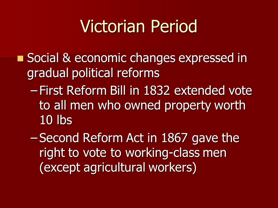 Victorian Period Women for suffrage – did not succeed until 1918 (30 & over) Women for suffrage – did not succeed until 1918 (30 & over) Universal adult suffrage 1928 extended vote to women at age 21 Universal adult suffrage 1928 extended vote to women at age 21 Factory Acts – limited child & women labor Factory Acts – limited child & women labor State supported schools est.